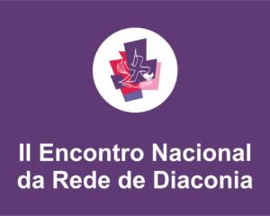 Vem aí: II Encontro Nacional da Rede de Diaconia